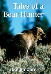 Tales of a Bear Hunter - Forty-One Years of Recollections from a Professional Bear Hunter ebook by Dalton Carr