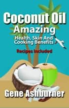 Coconut Oil: Amazing Health, Skin And Cooking Benefits – Recipes Included ebook by Gene Ashburner