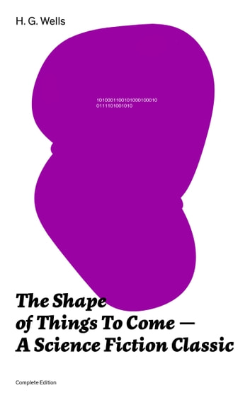 The Shape of Things To Come - A Science Fiction Classic (Complete Edition) ebook by H.  G.  Wells