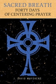 Sacred Breath - 40 Days of Centering Prayer ebook by J. David Muyskens