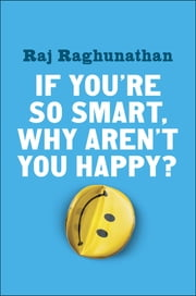 If You're So Smart, Why Aren't You Happy? ebook by Raj Raghunathan