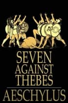 Seven Against Thebes ebook by Aeschylus, Theodore Alois Buckley