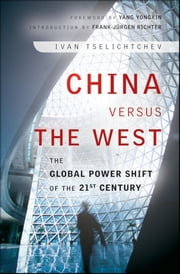 China Versus the West - The Global Power Shift of the 21st Century ebook by Ivan Tselichtchev,Yang Yongxin,Frank-Jürgen Richter