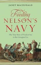 Feeding Nelson's Navy - The True Story of Food at Sea in the Georgian Era ebook by Janet Macdonald