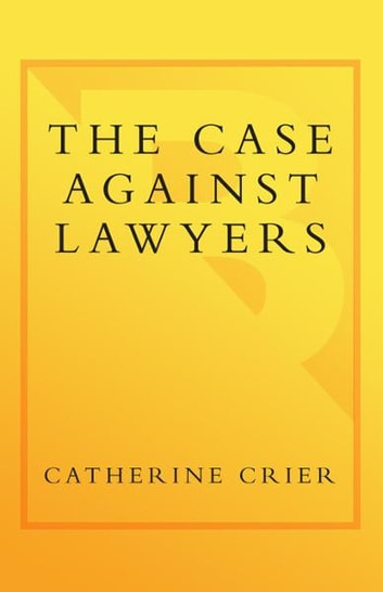 The Case Against Lawyers - How the Lawyers, Politicians, and Bureaucrats Have Turned the Law into an Instrument of Tyranny--and What We as Citizens Have to Do About It ebook by Catherine Crier