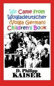 We Came from Wolgadeutscher (Volga German) Children's Book ebook by D. Philipp Kaiser