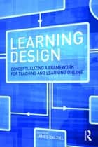 Learning Design - Conceptualizing a Framework for Teaching and Learning Online ebook by James Dalziel