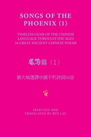 Songs of the Phoenix (1) 鳳鳴篇(1) - Timeless Gems of the Chinese Language Through the Ages 劉大城選譯中國不朽詩詞34首 ebook by Ben Lau