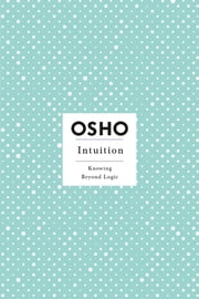 Intuition - Knowing Beyond Logic ebook by Osho