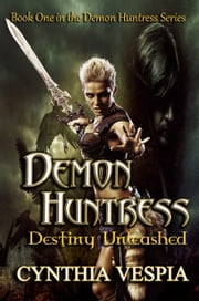Demon Huntress: Destiny Unleashed ebook by Cynthia Vespia