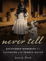 Never Tell: recovered memories of a daughter of the Knights Templar ebook by Joyce A. Hood
