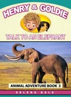 Henry & Goldie Talk To An Elephant - Henry & Goldie Animal Adventures, #3 ebook by Selena Dale