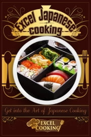 Excel Japanese Cooking: Get into the Art of Japanese Cooking ebook by Excel Cooking