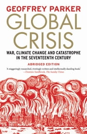 Global Crisis - War, Climate Change and Catastrophe in the Seventeenth Century - Abridged Ed. ebook by Geoffrey Parker