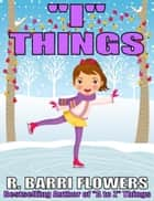 """I"" Things (A Children's Picture Book) ebook by R. Barri Flowers"