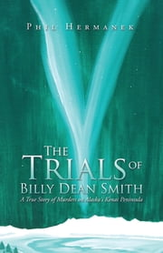 The Trials of Billy Dean Smith - A True Story of Murders on Alaska's Kenai Peninsula ebook by Phil Hermanek