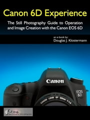 Canon 6D Experience - The Still Photography Guide to Operation and Image Creation with the Canon EOS 6D ebook by Douglas Klostermann