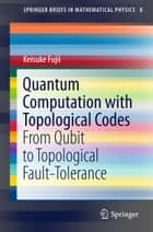 Quantum Computation with Topological Codes ebook by Keisuke Fujii