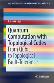 Quantum Computation with Topological Codes - From Qubit to Topological Fault-Tolerance ebook by Keisuke Fujii