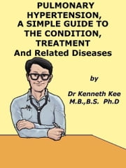 Pulmonary Hypertension, A Simple Guide to the Condition, Treatment and Related Diseases ebook by Kenneth Kee
