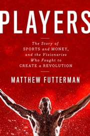 Players - The Story of Sports and Money--and the Visionaries Who Fought to Create a Revolution ebook by Matthew Futterman