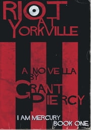 Riot at Yorkville (I Am Mercury series - Book 1) ebook by Grant Piercy