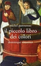 Il piccolo libro dei colori ebook by Michel Pastoureau, Dominique Simonnet