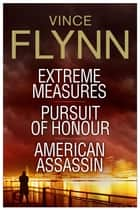 Vince Flynn Collectors' Edition #4 - Extreme Measures, Pursuit of Honour, and American Assassin ebook by Vince Flynn