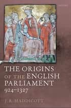 The Origins of the English Parliament, 924-1327 ebook by J. R. Maddicott