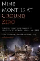 Nine Months at Ground Zero - The Story of the Brotherhood of Workers Who Took on a Job Like No Other ebook by Glenn Stout, Charles Vitchers, Robert Gray,...