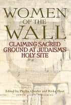 Women of the Wall - Claiming Sacred Ground at Judaism's Holy Site ebook by Phyllis Chesler, Rivka Haut
