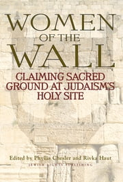 Women of the Wall - Claiming Sacred Ground at Judaism's Holy Site ebook by Phyllis Chesler,Rivka Haut
