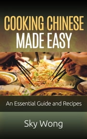 Cooking Chinese Made Easy – An Essential Guide and Recipes ebook by Sky Wong