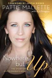 Nowhere but Up: The Story of Justin Bieber's Mom - The Story of Justin Bieber's Mom ebook by Pattie Mallette,A. J. Gregory