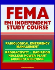21st Century FEMA Radiological Emergency Management Independent Study Course (IS-3), Radiation, Radioactivity, Nuclear Power Plant Accidents, Detonation, Biological Effects, Protective Actions ebook by Progressive Management