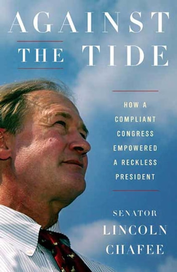 Against the Tide - How a Compliant Congress Empowered a Reckless President eBook by Lincoln Chafee