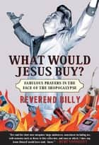 What Would Jesus Buy? - Reverend Billy's Fabulous Prayers in the Face of the Shopocalypse ebook by Reverend Billy Talen