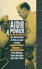 Aid and Power - Vol 1 - The World Bank and Policy Based Lending ebook by Jane Harrigan, Paul Mosley, John Toye