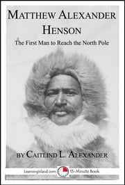 Matthew Alexander Henson: The First Man to Reach the North Pole ebook by Caitlind L. Alexander
