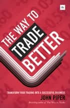 The Way to Trade Better - Transform your trading into a successful business ebook by John Piper