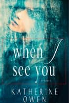When I See You - (A Love Story) ebook by Katherine Owen