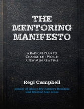 The Mentoring Manifesto: A Radical Plan to Change the World a Few Men at a Time ebook by Regi Campbell