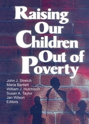 Raising Our Children Out of Poverty ebook by William J Hutchison,Jan Wilson,John J Stretch,Maria Bartlett,Susan A Taylor