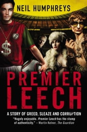 Premier Leech - A Story of Greed, Sleaze and Corruption ebook by Neil Humphreys