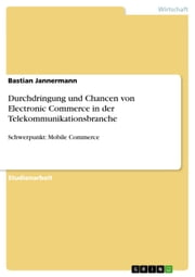 Durchdringung und Chancen von Electronic Commerce in der Telekommunikationsbranche - Schwerpunkt: Mobile Commerce ebook by Bastian Jannermann