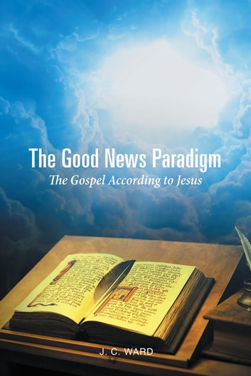 The Good News Paradigm - The Gospel According To Jesus ebook by J.C. Ward
