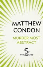 Murder Most Abstract (Storycuts) ebook by Matthew Condon