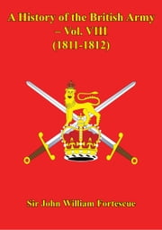 A History Of The British Army – Vol. VIII – (1811-1812) ebook by Hon. Sir John William Fortescue