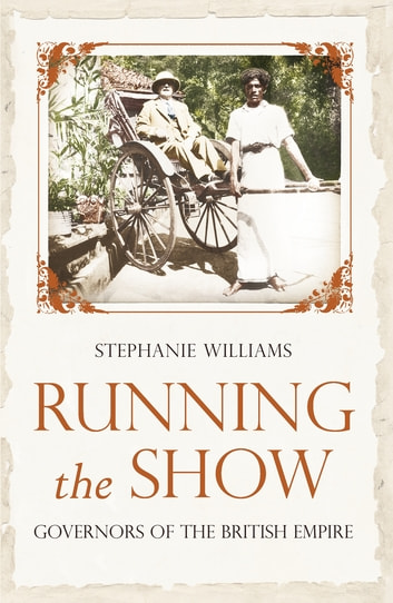 Running the Show - The Extraordinary Stories of the Men who Governed the British Empire ebook by Stephanie Williams