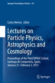 Lectures on Particle Physics, Astrophysics and Cosmology - Proceedings of the Third IDPASC School, Santiago de Compostela, Spain, January 21 -- February 2, 2013 ebook by Carlos Merino